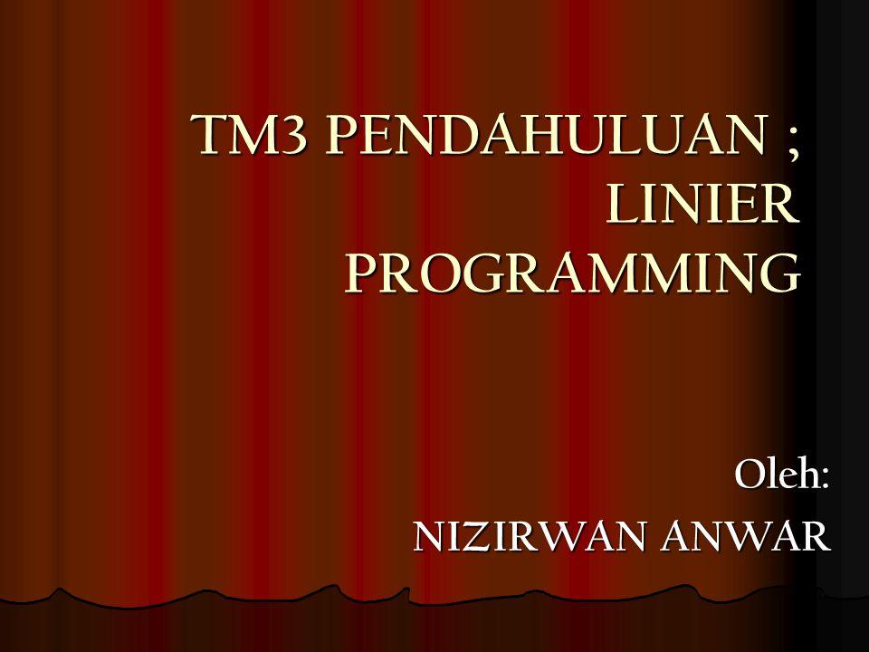 TM3 PENDAHULUAN ; LINIER PROGRAMMING Oleh: NIZIRWAN ANWAR