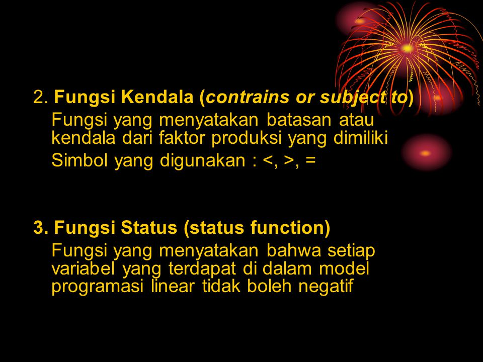 2. Fungsi Kendala (contrains or subject to) Fungsi yang menyatakan batasan atau kendala dari faktor produksi yang dimiliki Simbol yang digunakan :, =
