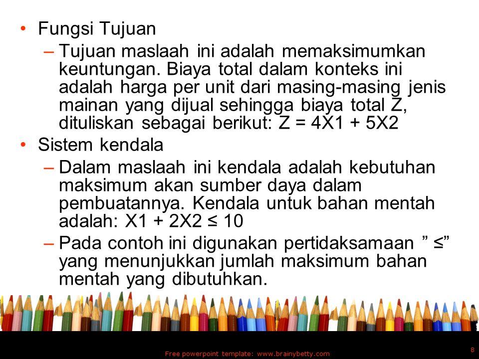 Jadi model matematika : –Memaksimumkan Z = 4X1 + 5X2 –Dengan syarat : X1 + 2X2 ≤ 10 6X1 + 6X2 ≤ 36 X1 ≤ 4 X1 ≥ 0, X2 ≥ 0 Penyelesaian Grafik model LP: Free powerpoint template: www.brainybetty.com 9