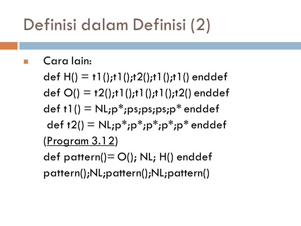 Definisi dalam Definisi (2) Cara lain: def H() = t1();t1();t2();t1();t1() enddef def O() = t2();t1();t1();t1();t2() enddef def t1() = NL;p*;ps;ps;ps;p* enddef def t2() = NL;p*;p*;p*;p*;p* enddef (Program 3.12) def pattern()= O(); NL; H() enddef pattern();NL;pattern();NL;pattern()