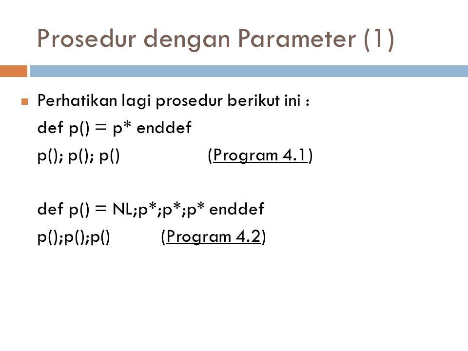 Prosedur dengan Parameter (1) Perhatikan lagi prosedur berikut ini : def p() = p* enddef p(); p(); p() (Program 4.1) def p() = NL;p*;p*;p* enddef p();p();p()(Program 4.2)