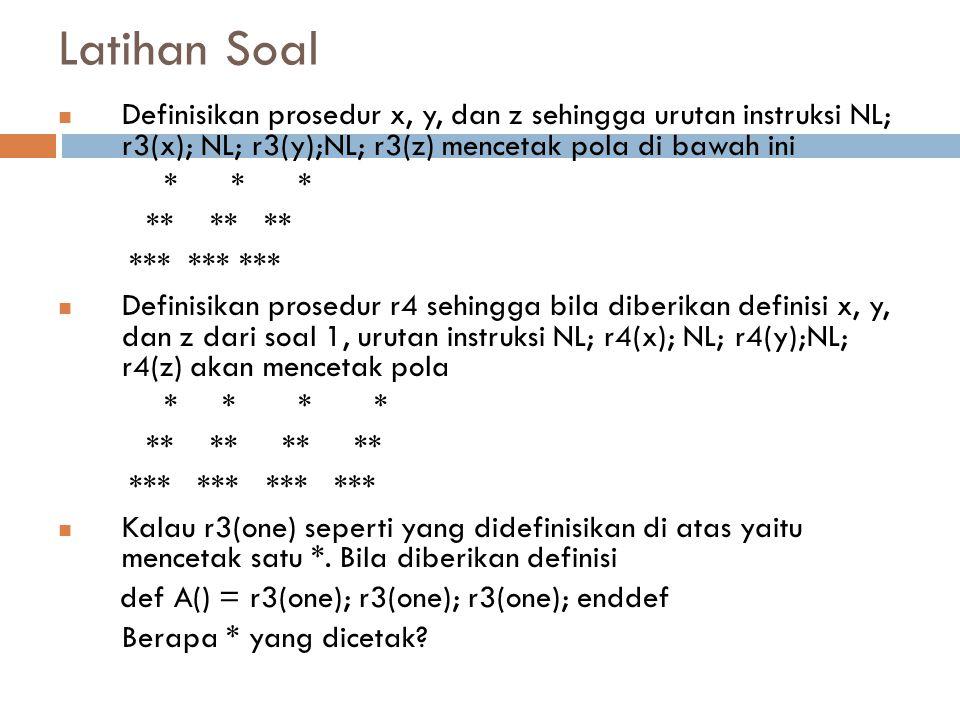 Latihan Soal Definisikan prosedur x, y, dan z sehingga urutan instruksi NL; r3(x); NL; r3(y);NL; r3(z) mencetak pola di bawah ini * * * ** ** ** *** *** *** Definisikan prosedur r4 sehingga bila diberikan definisi x, y, dan z dari soal 1, urutan instruksi NL; r4(x); NL; r4(y);NL; r4(z) akan mencetak pola * * * * ** ** ** ** *** *** *** *** Kalau r3(one) seperti yang didefinisikan di atas yaitu mencetak satu *.
