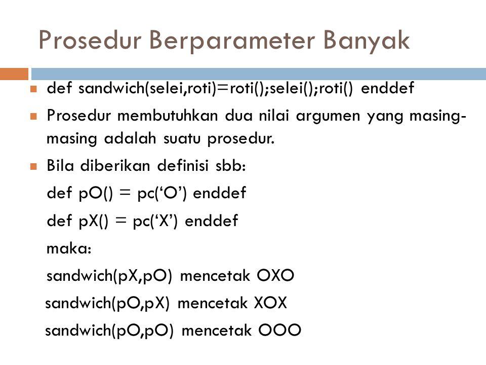 Prosedur Berparameter Banyak def sandwich(selei,roti)=roti();selei();roti() enddef Prosedur membutuhkan dua nilai argumen yang masing- masing adalah suatu prosedur.