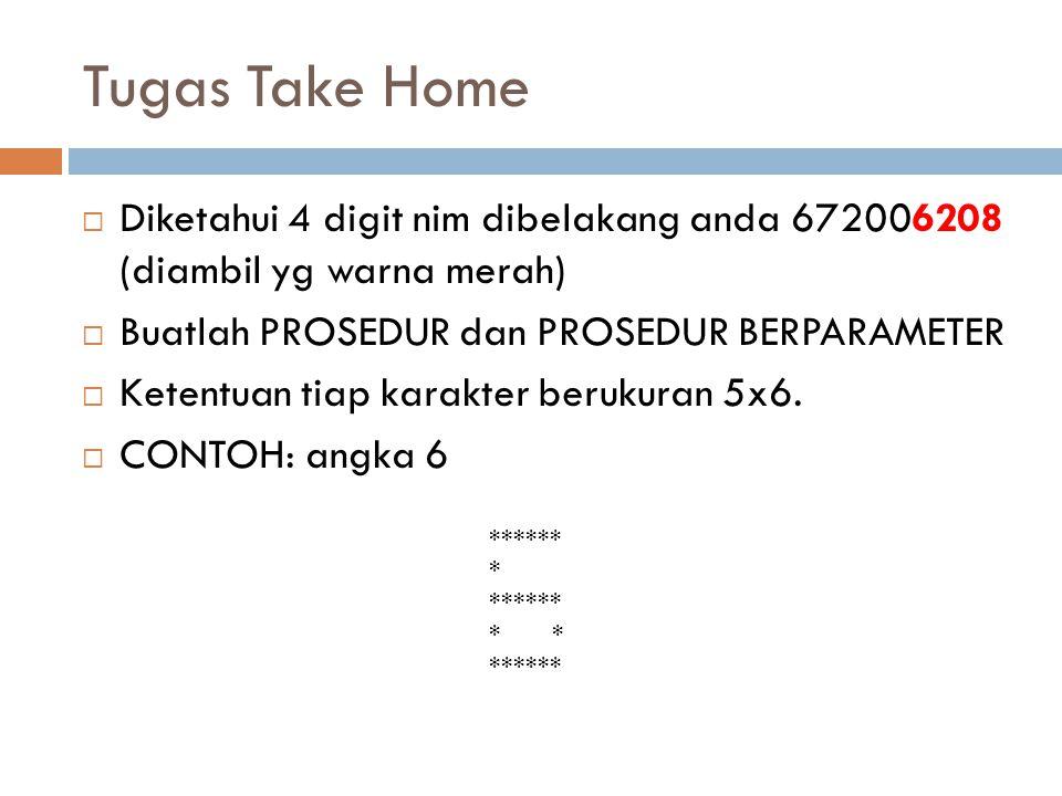 Tugas Take Home  Diketahui 4 digit nim dibelakang anda 672006208 (diambil yg warna merah)  Buatlah PROSEDUR dan PROSEDUR BERPARAMETER  Ketentuan tiap karakter berukuran 5x6.