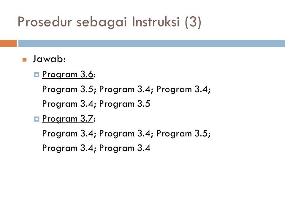 Prosedur sebagai Instruksi (3) Jawab:  Program 3.6: Program 3.5; Program 3.4; Program 3.4; Program 3.4; Program 3.5  Program 3.7: Program 3.4; Program 3.4; Program 3.5; Program 3.4; Program 3.4