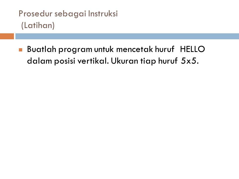Prosedur sebagai Instruksi (Latihan) Buatlah program untuk mencetak huruf HELLO dalam posisi vertikal. Ukuran tiap huruf 5x5.