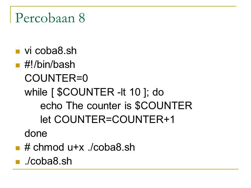 Percobaan 8 vi coba8.sh #!/bin/bash COUNTER=0 while [ $COUNTER -lt 10 ]; do echo The counter is $COUNTER let COUNTER=COUNTER+1 done # chmod u+x./coba8.sh./coba8.sh