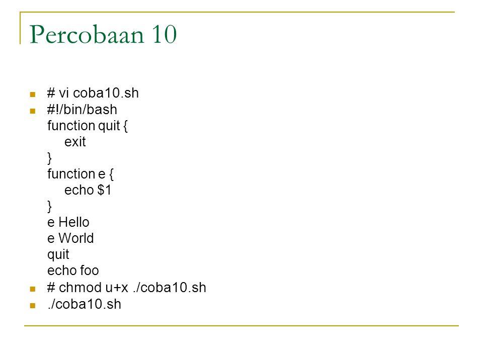 Percobaan 10 # vi coba10.sh #!/bin/bash function quit { exit } function e { echo $1 } e Hello e World quit echo foo # chmod u+x./coba10.sh./coba10.sh