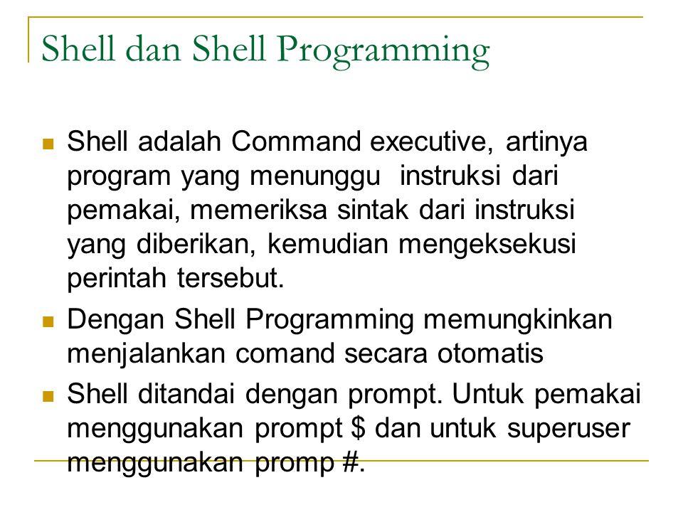 Tipe Shell Beberapa macam shell : /bin/sh  Bourne shell, dirancang oleh Steve Bourne dari AT&T /bin/csh  Dikembangkan oleh UNIX Berkeley yang dikenal dengan C-Shell /bin/bash  Kompatibel dengan Bourne Shell dan juga mengadaptasi kemampuan Korn- Shell.