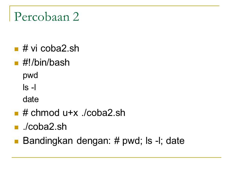 Percobaan 2 # vi coba2.sh #!/bin/bash pwd ls -l date # chmod u+x./coba2.sh./coba2.sh Bandingkan dengan: # pwd; ls -l; date