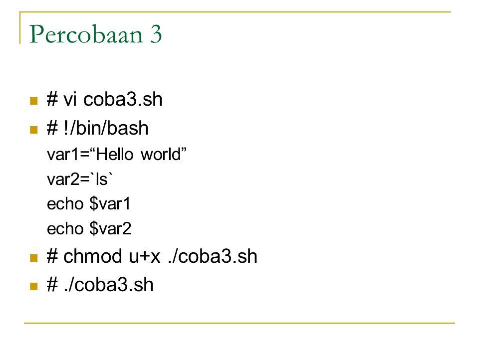 Percobaan 3 # vi coba3.sh # !/bin/bash var1= Hello world var2=`ls` echo $var1 echo $var2 # chmod u+x./coba3.sh #./coba3.sh