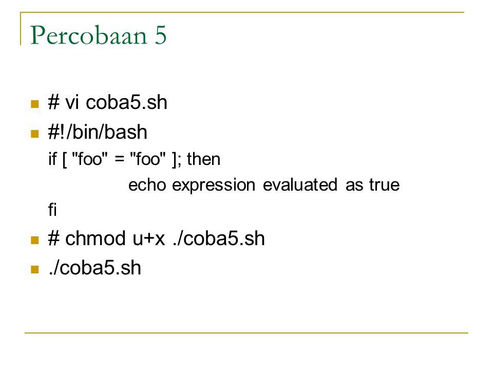 Percobaan 5 # vi coba5.sh #!/bin/bash if [ foo = foo ]; then echo expression evaluated as true fi # chmod u+x./coba5.sh./coba5.sh