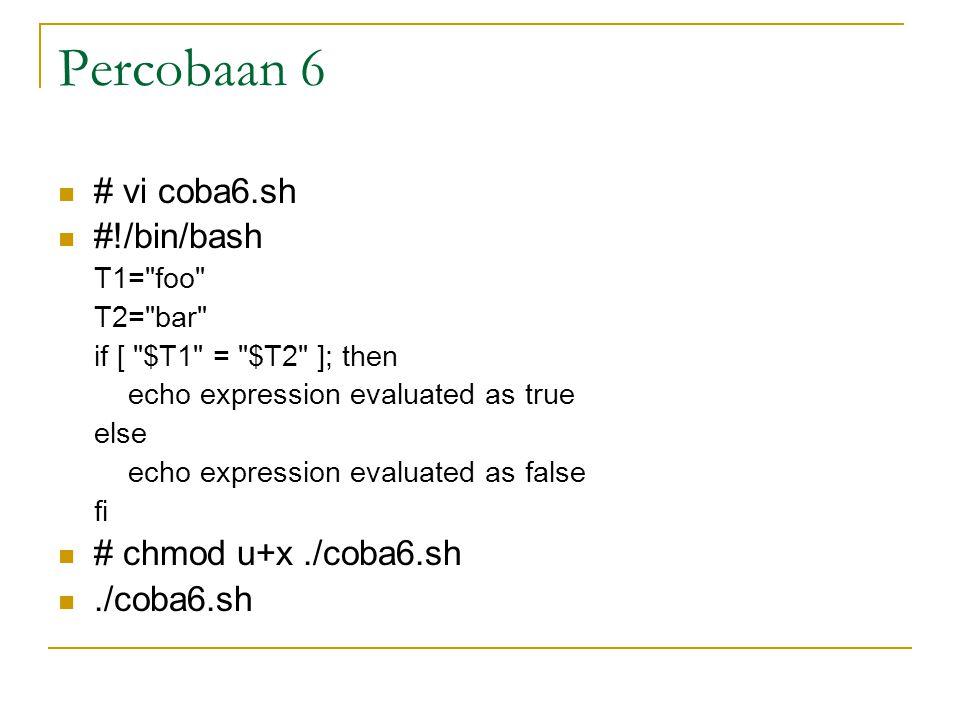 Percobaan 6 # vi coba6.sh #!/bin/bash T1= foo T2= bar if [ $T1 = $T2 ]; then echo expression evaluated as true else echo expression evaluated as false fi # chmod u+x./coba6.sh./coba6.sh