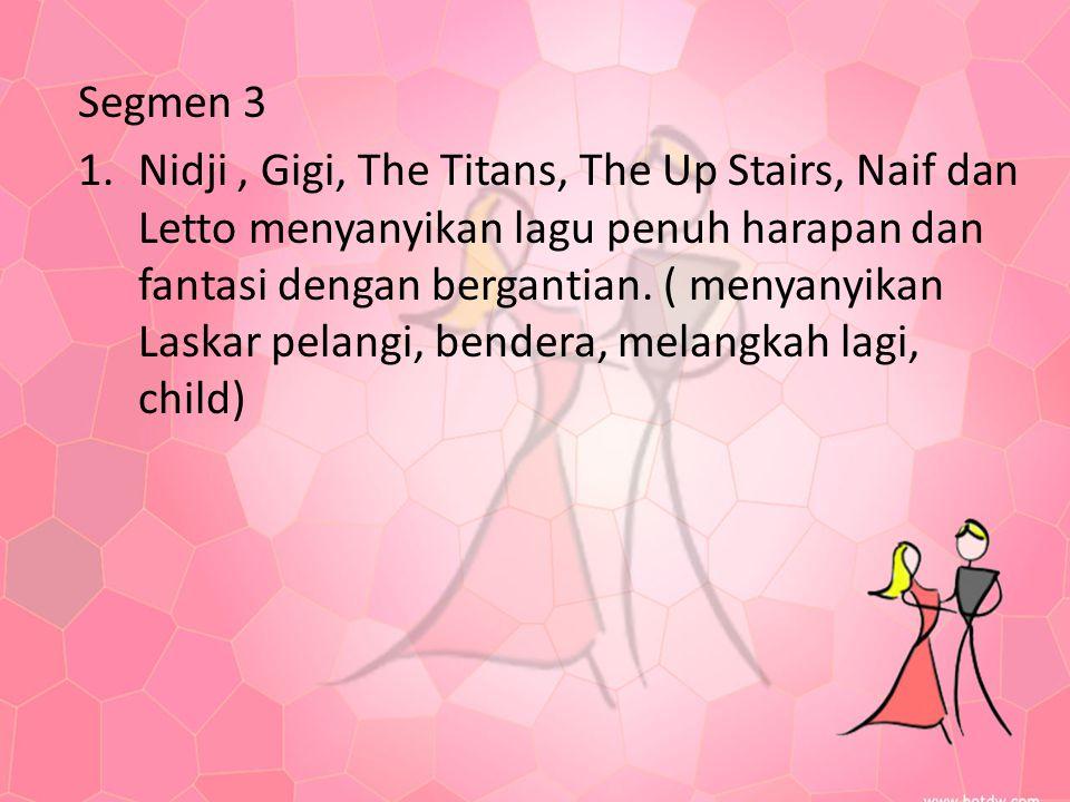 Segmen 3 1.Nidji, Gigi, The Titans, The Up Stairs, Naif dan Letto menyanyikan lagu penuh harapan dan fantasi dengan bergantian. ( menyanyikan Laskar p