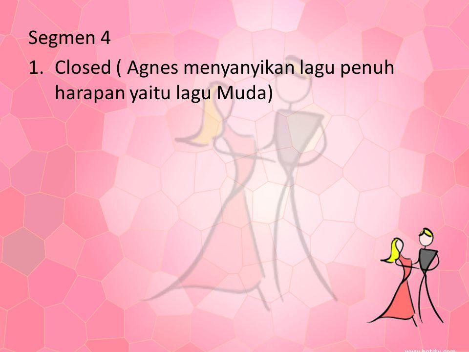 Segmen 4 1.Closed ( Agnes menyanyikan lagu penuh harapan yaitu lagu Muda)