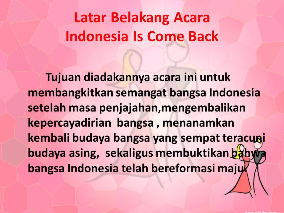 Latar Belakang Acara Indonesia Is Come Back Tujuan diadakannya acara ini untuk membangkitkan semangat bangsa Indonesia setelah masa penjajahan,mengemb