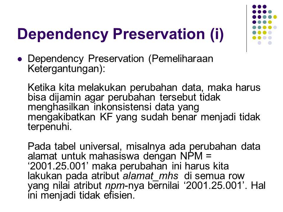 Dependency Preservation (i) Dependency Preservation (Pemeliharaan Ketergantungan): Ketika kita melakukan perubahan data, maka harus bisa dijamin agar perubahan tersebut tidak menghasilkan inkonsistensi data yang mengakibatkan KF yang sudah benar menjadi tidak terpenuhi.