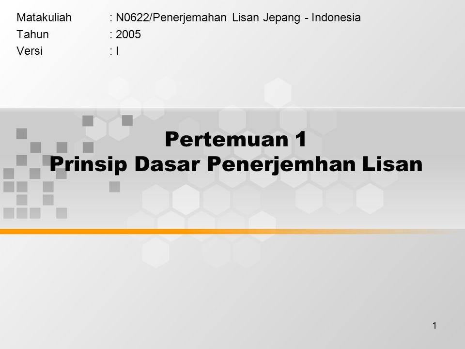 1 Pertemuan 1 Prinsip Dasar Penerjemhan Lisan Matakuliah: N0622/Penerjemahan Lisan Jepang - Indonesia Tahun: 2005 Versi: I