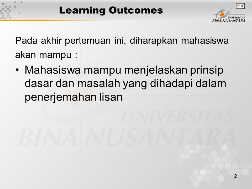 2 Learning Outcomes Pada akhir pertemuan ini, diharapkan mahasiswa akan mampu : Mahasiswa mampu menjelaskan prinsip dasar dan masalah yang dihadapi dalam penerjemahan lisan