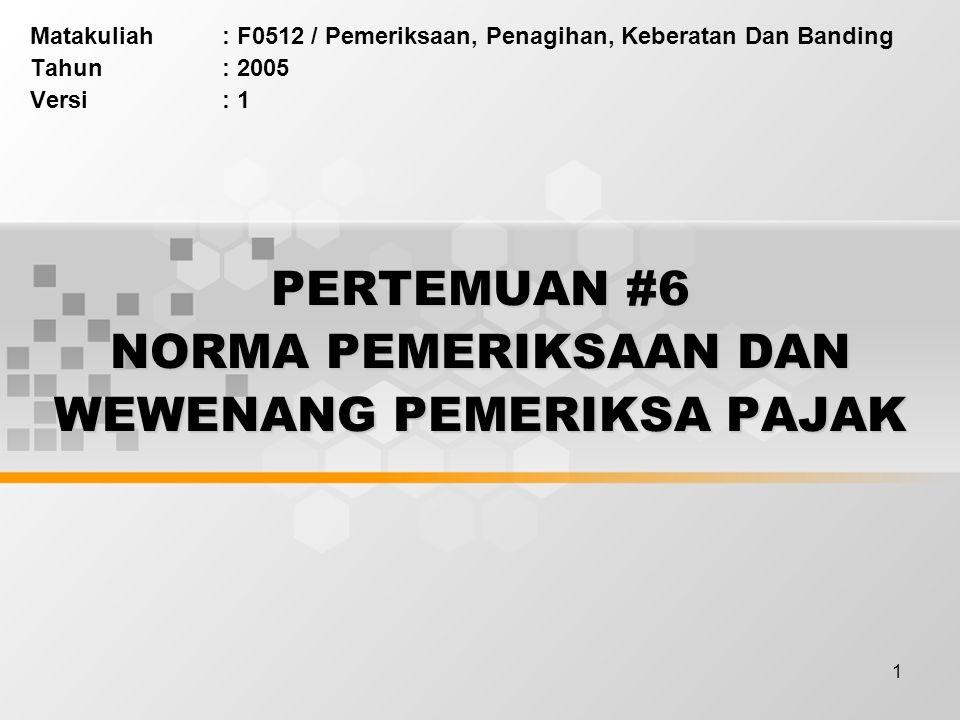 1 PERTEMUAN #6 NORMA PEMERIKSAAN DAN WEWENANG PEMERIKSA PAJAK Matakuliah: F0512 / Pemeriksaan, Penagihan, Keberatan Dan Banding Tahun: 2005 Versi: 1