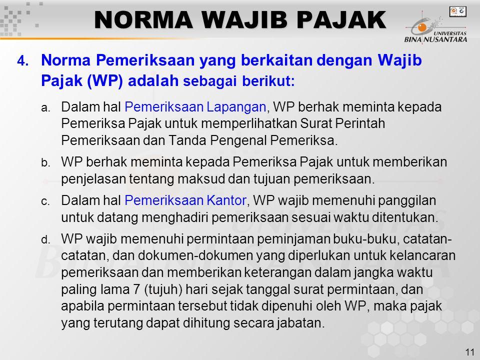 11 NORMA WAJIB PAJAK 4. Norma Pemeriksaan yang berkaitan dengan Wajib Pajak (WP) adalah sebagai berikut: a. Dalam hal Pemeriksaan Lapangan, WP berhak