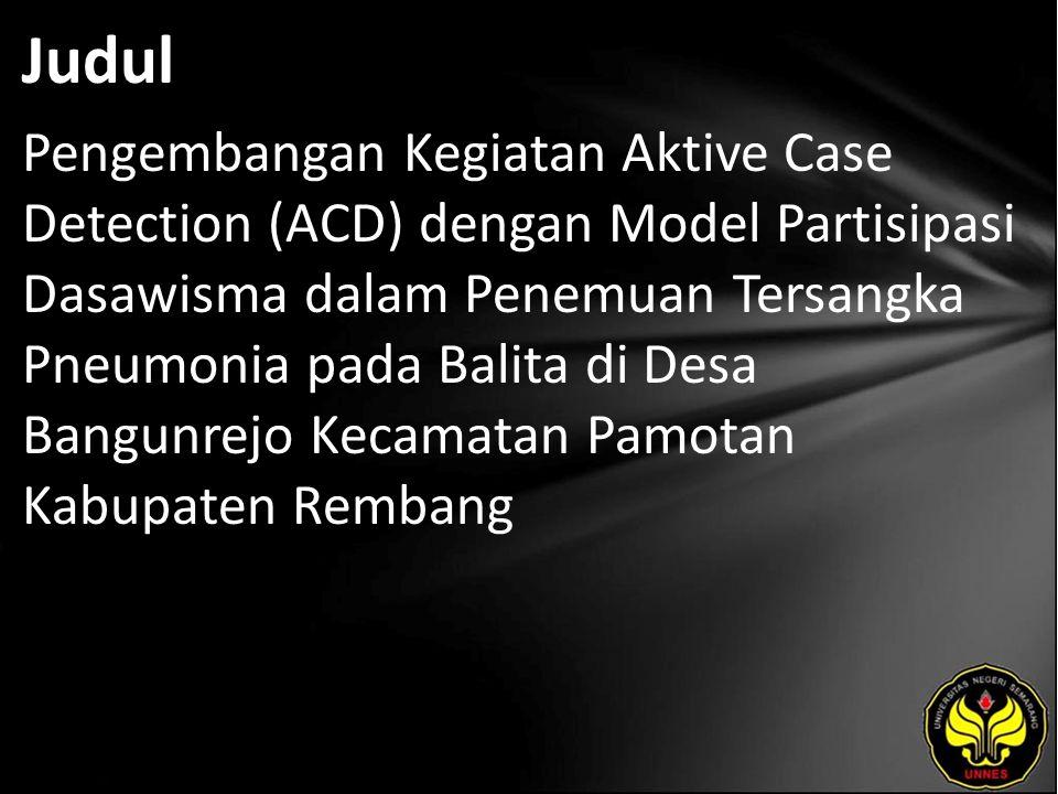 Judul Pengembangan Kegiatan Aktive Case Detection (ACD) dengan Model Partisipasi Dasawisma dalam Penemuan Tersangka Pneumonia pada Balita di Desa Bangunrejo Kecamatan Pamotan Kabupaten Rembang
