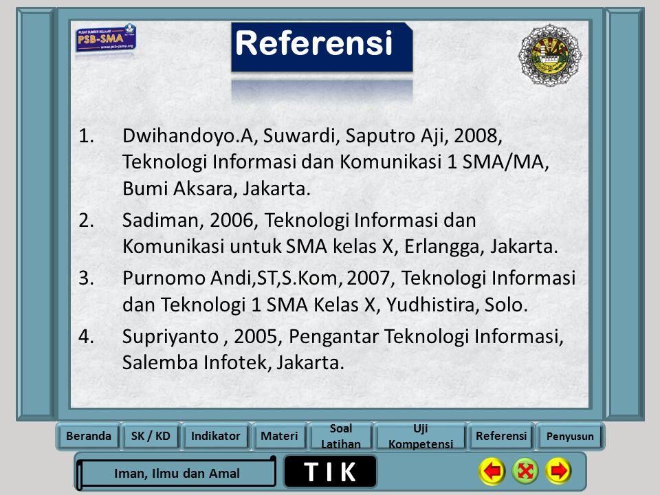 Rela Berbagi Ikhlas Memberi T I K Iman, Ilmu dan Amal BerandaSK / KDIndikatorMateri Soal Latihan Uji Kompetensi Penyusun Referensi 1.Dwihandoyo.A, Suwardi, Saputro Aji, 2008, Teknologi Informasi dan Komunikasi 1 SMA/MA, Bumi Aksara, Jakarta.