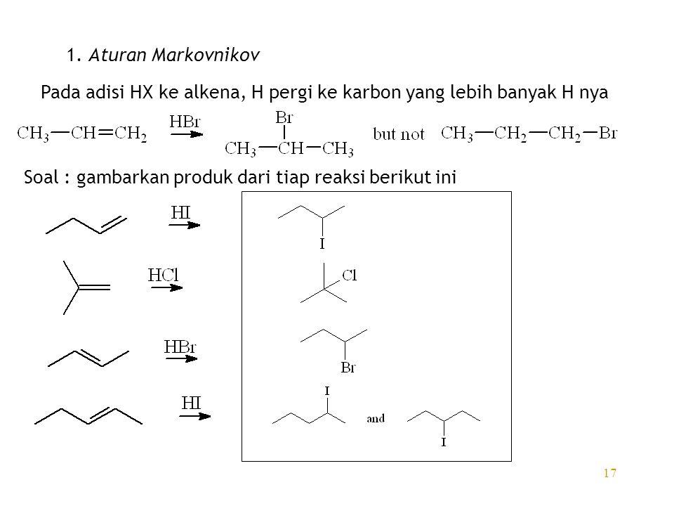 17 1. Aturan Markovnikov Pada adisi HX ke alkena, H pergi ke karbon yang lebih banyak H nya Soal : gambarkan produk dari tiap reaksi berikut ini
