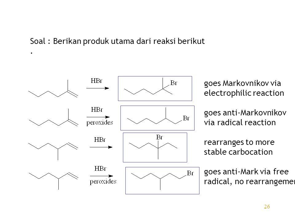 26 Soal : Berikan produk utama dari reaksi berikut. goes Markovnikov via electrophilic reaction goes anti-Markovnikov via radical reaction rearranges