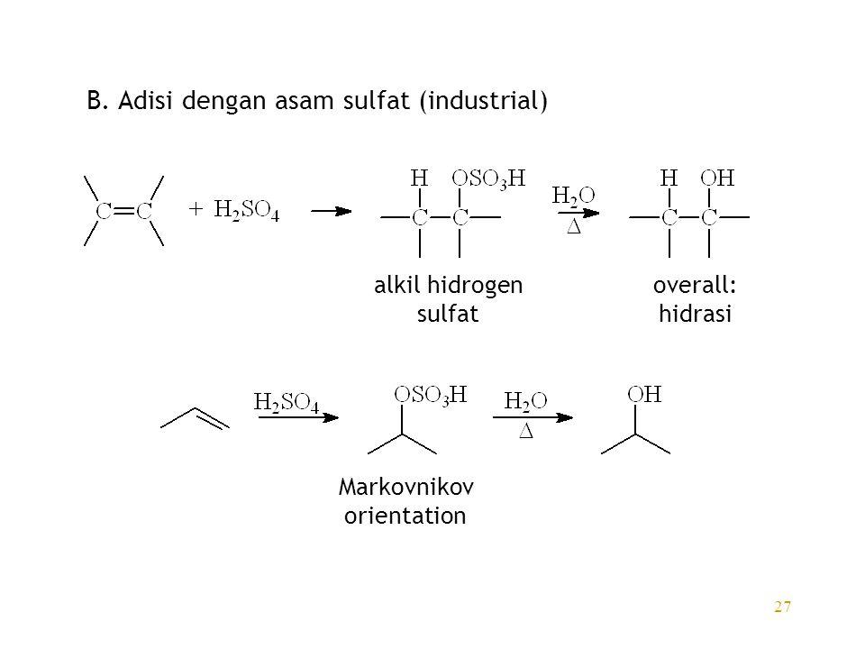 27 B. Adisi dengan asam sulfat (industrial) alkil hidrogen sulfat overall: hidrasi Markovnikov orientation