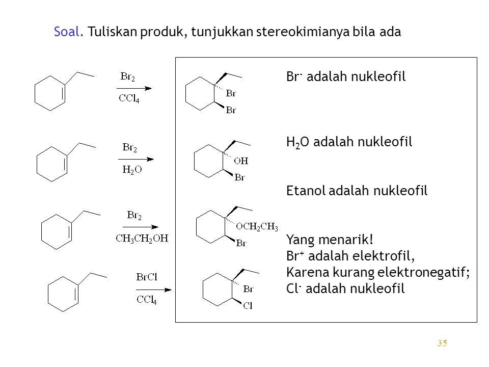 35 Soal. Tuliskan produk, tunjukkan stereokimianya bila ada Br - adalah nukleofil H 2 O adalah nukleofil Etanol adalah nukleofil Yang menarik! Br + ad