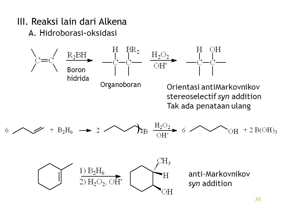 36 III. Reaksi lain dari Alkena A. Hidroborasi-oksidasi Boron hidrida Organoboran Orientasi antiMarkovnikov stereoselectif syn addition Tak ada penata