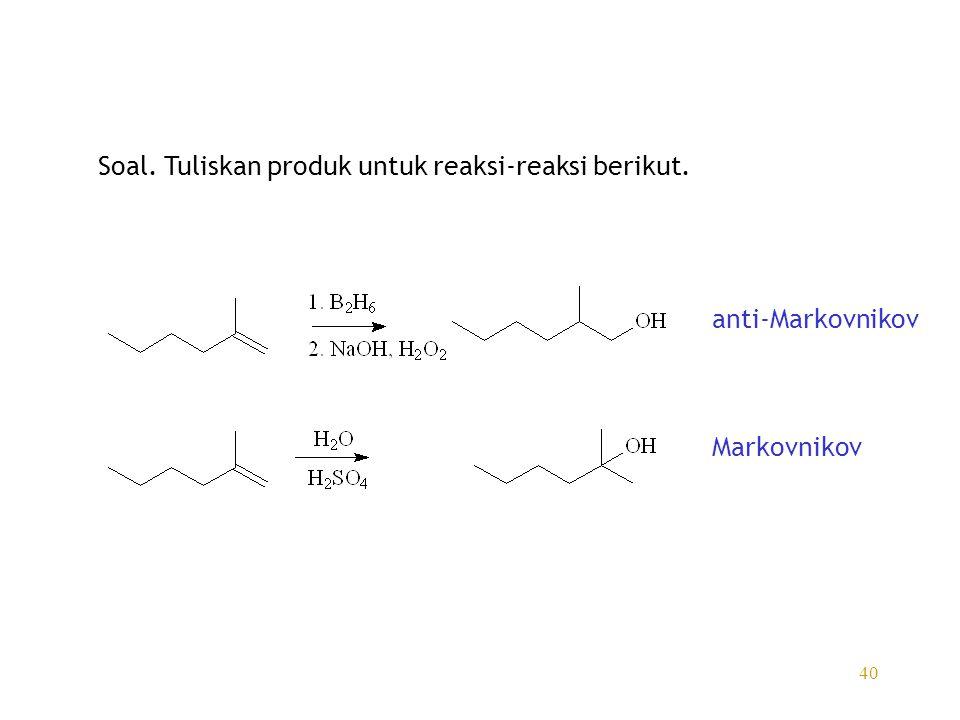 40 Soal. Tuliskan produk untuk reaksi-reaksi berikut. anti-Markovnikov Markovnikov