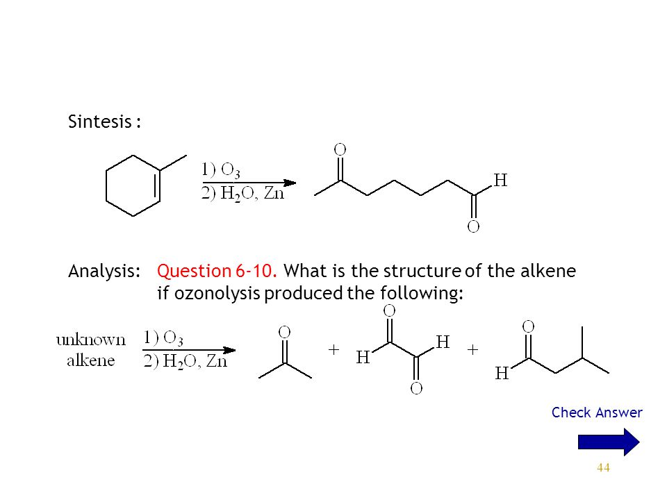 44 Sintesis : Analysis: Question 6-10. What is the structure of the alkene if ozonolysis produced the following: Check Answer