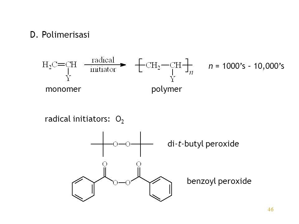 46 D. Polimerisasi monomerpolymer n = 1000's – 10,000's radical initiators:O 2 di-t-butyl peroxide benzoyl peroxide