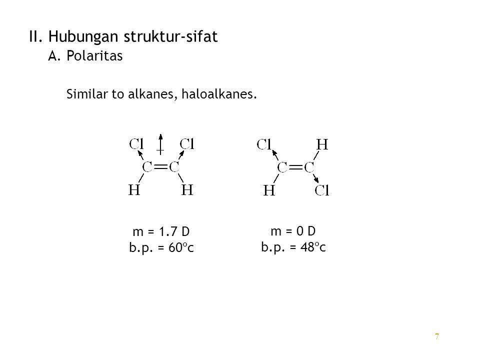 7 II. Hubungan struktur-sifat Similar to alkanes, haloalkanes. m = 1.7 D b.p. = 60ºc m = 0 D b.p. = 48ºc A. Polaritas