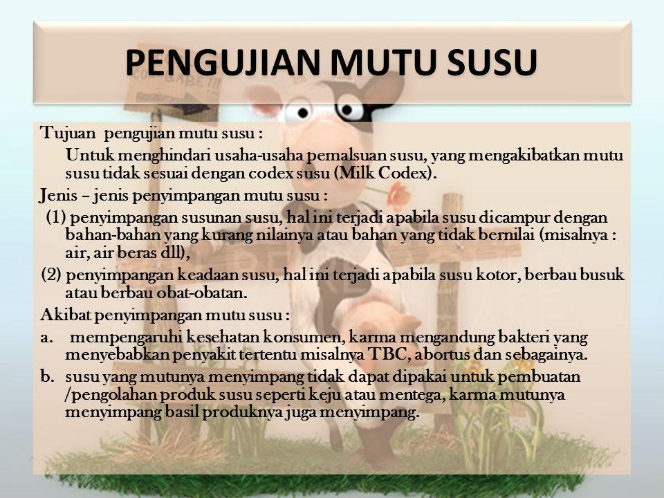 PENGUJIAN MUTU SUSU Tujuan pengujian mutu susu : Untuk menghindari usaha-usaha pemalsuan susu, yang mengakibatkan mutu susu tidak sesuai dengan codex