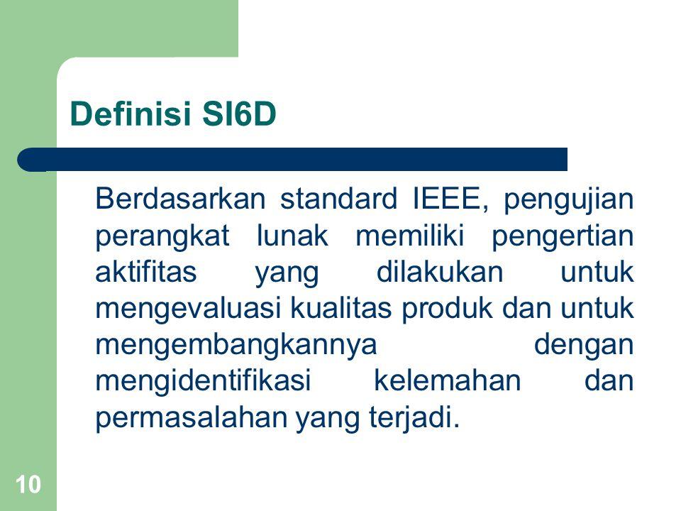 Definisi SI6D Berdasarkan standard IEEE, pengujian perangkat lunak memiliki pengertian aktifitas yang dilakukan untuk mengevaluasi kualitas produk dan untuk mengembangkannya dengan mengidentifikasi kelemahan dan permasalahan yang terjadi.