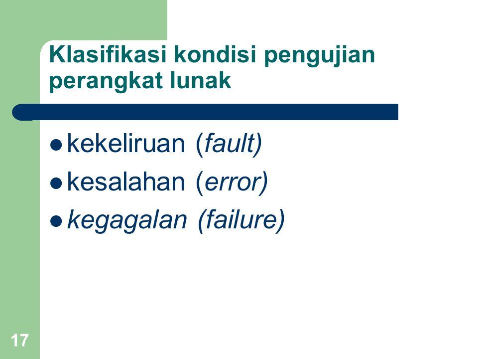 Klasifikasi kondisi pengujian perangkat lunak kekeliruan (fault) kesalahan (error) kegagalan (failure) 17