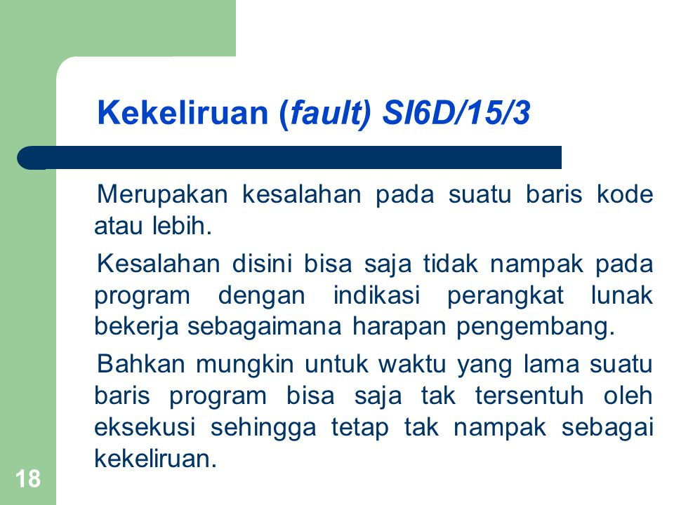 Kekeliruan (fault) SI6D/15/3 Merupakan kesalahan pada suatu baris kode atau lebih. Kesalahan disini bisa saja tidak nampak pada program dengan indikas