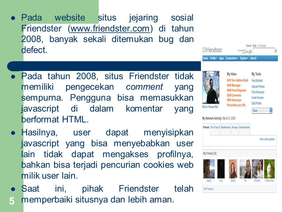 Pada website situs jejaring sosial Friendster (www.friendster.com) di tahun 2008, banyak sekali ditemukan bug dan defect.www.friendster.com Pada tahun 2008, situs Friendster tidak memiliki pengecekan comment yang sempurna.