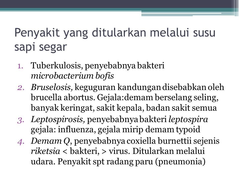 Penyakit yang ditularkan melalui susu sapi segar 1.Tuberkulosis, penyebabnya bakteri microbacterium bofis 2.Bruselosis, keguguran kandungan disebabkan oleh brucella abortus.