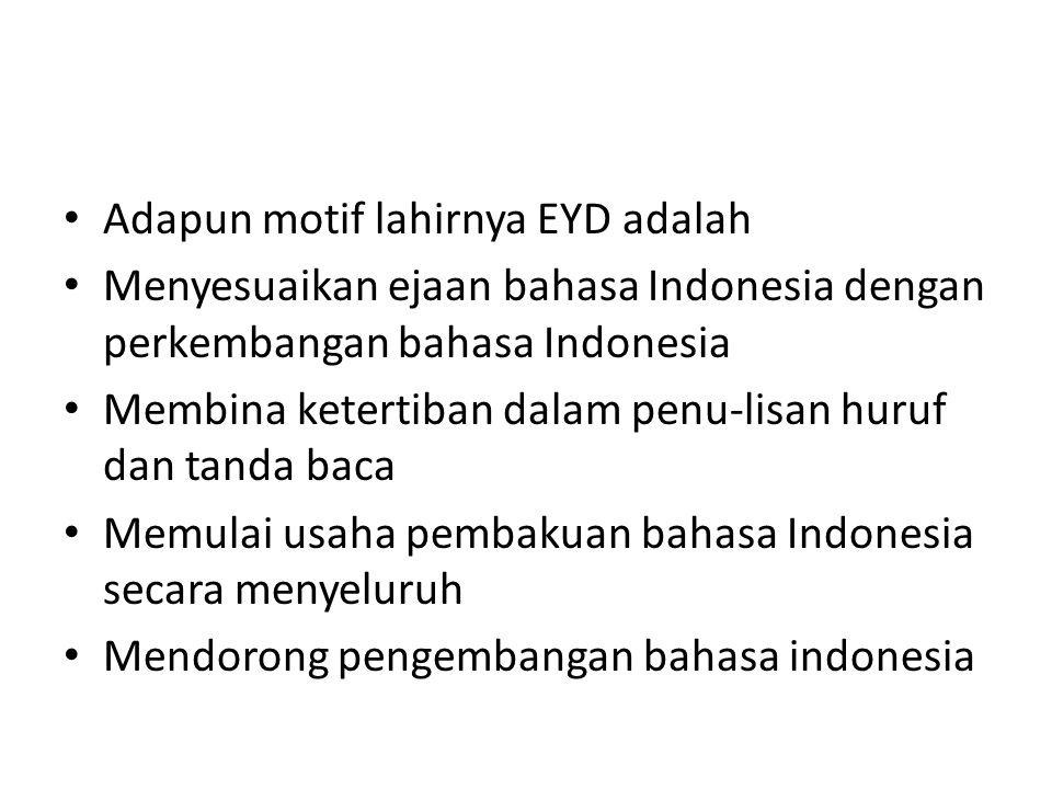 Adapun motif lahirnya EYD adalah Menyesuaikan ejaan bahasa Indonesia dengan perkembangan bahasa Indonesia Membina ketertiban dalam penu-lisan huruf dan tanda baca Memulai usaha pembakuan bahasa Indonesia secara menyeluruh Mendorong pengembangan bahasa indonesia