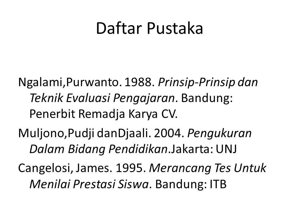 Daftar Pustaka Ngalami,Purwanto. 1988. Prinsip-Prinsip dan Teknik Evaluasi Pengajaran. Bandung: Penerbit Remadja Karya CV. Muljono,Pudji danDjaali. 20