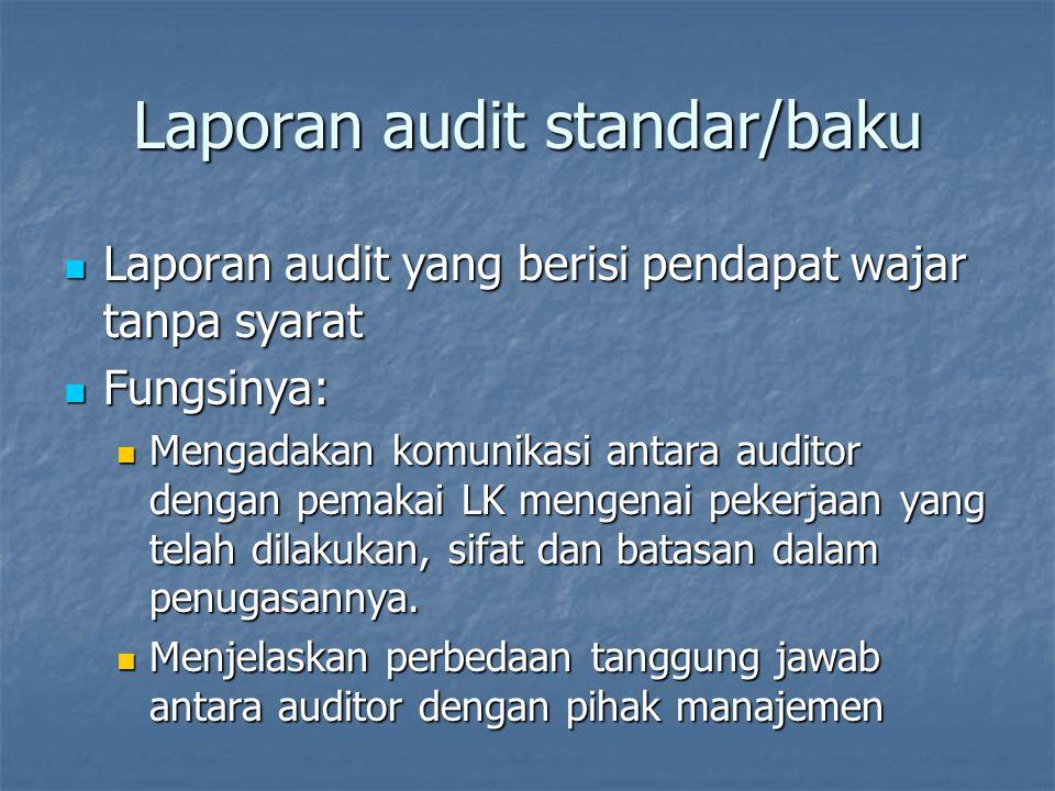 Laporan audit standar/baku Laporan audit yang berisi pendapat wajar tanpa syarat Laporan audit yang berisi pendapat wajar tanpa syarat Fungsinya: Fungsinya: Mengadakan komunikasi antara auditor dengan pemakai LK mengenai pekerjaan yang telah dilakukan, sifat dan batasan dalam penugasannya.