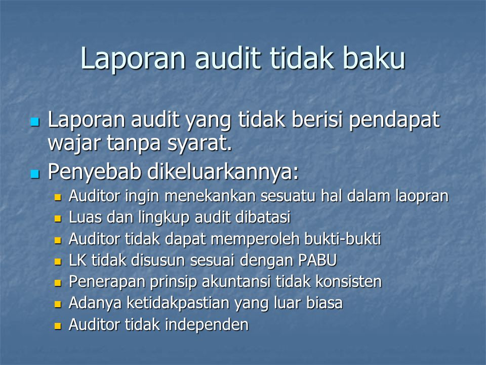 Keadaan Laporan baku Penyimpangan dari laporan baku Laporan baku dengan penjelasan Pendapat auditor jenis lain WTSWTSWDS Tidak wajar Menolak Audit sesuai SABU, laporan keuangan sesuai PABU dan: tidak perlu penjelasan tidak perlu penjelasan perlu penjelasan perlu penjelasanV V Laporan keuangan menyimpang dari PABU VMateriilV Sangat materiil Auditor tidak mendapatkan bukti kompeten (luas audit dibatasi) VMateriilV Sangat materiil