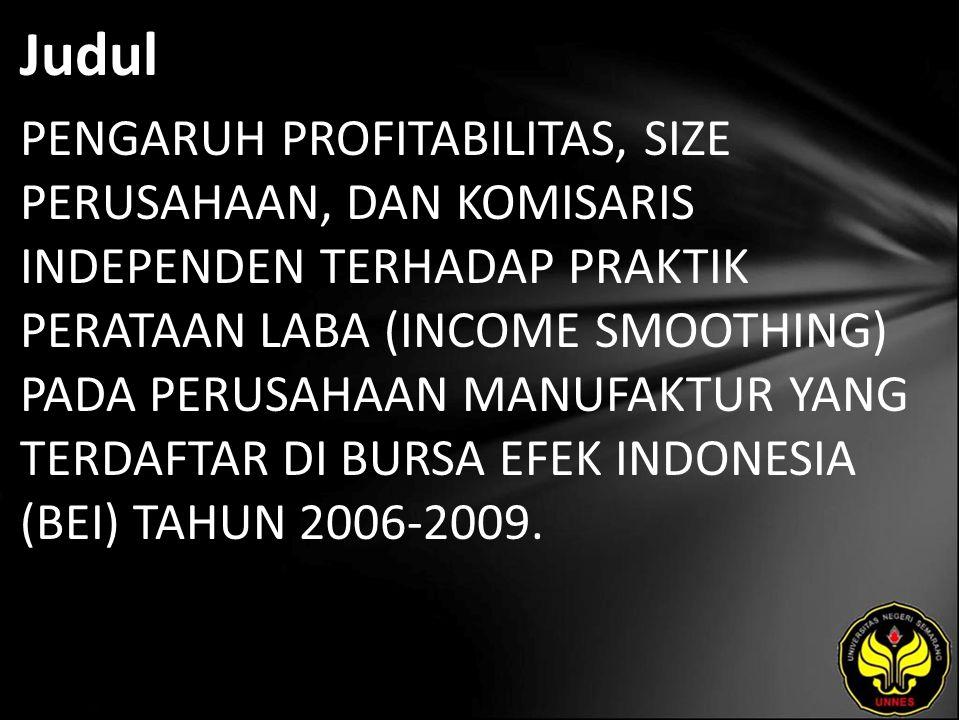 Judul PENGARUH PROFITABILITAS, SIZE PERUSAHAAN, DAN KOMISARIS INDEPENDEN TERHADAP PRAKTIK PERATAAN LABA (INCOME SMOOTHING) PADA PERUSAHAAN MANUFAKTUR YANG TERDAFTAR DI BURSA EFEK INDONESIA (BEI) TAHUN 2006-2009.
