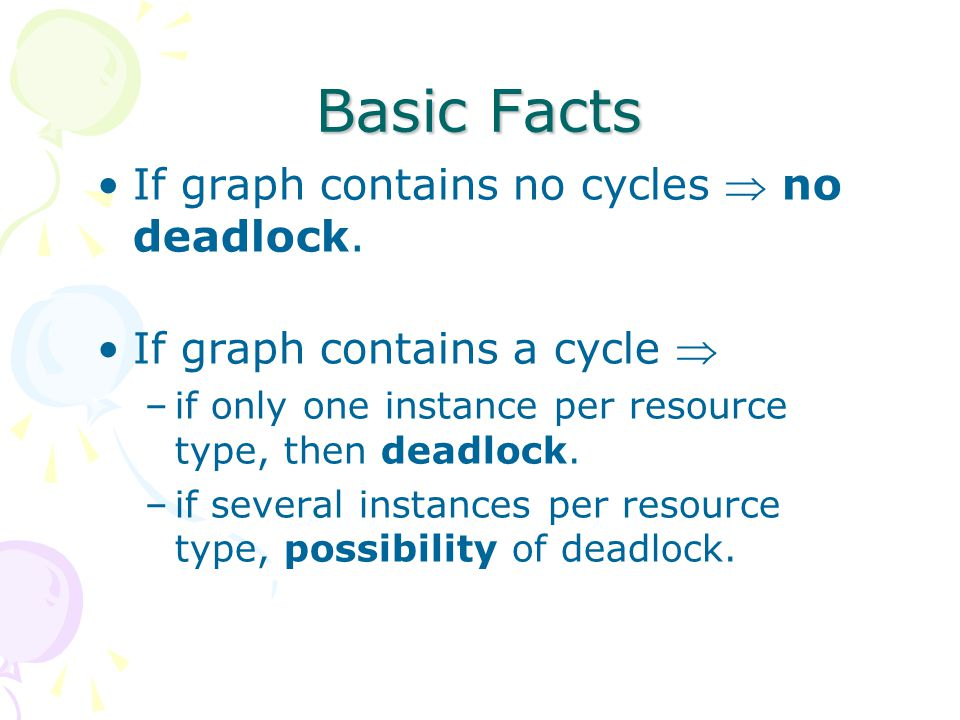 Basic Facts If graph contains no cycles  no deadlock. If graph contains a cycle  –if only one instance per resource type, then deadlock. –if several