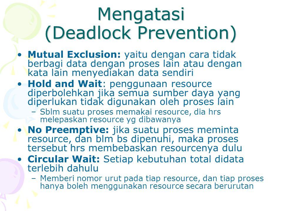 Mengatasi (Deadlock Prevention) Mutual Exclusion: yaitu dengan cara tidak berbagi data dengan proses lain atau dengan kata lain menyediakan data sendi