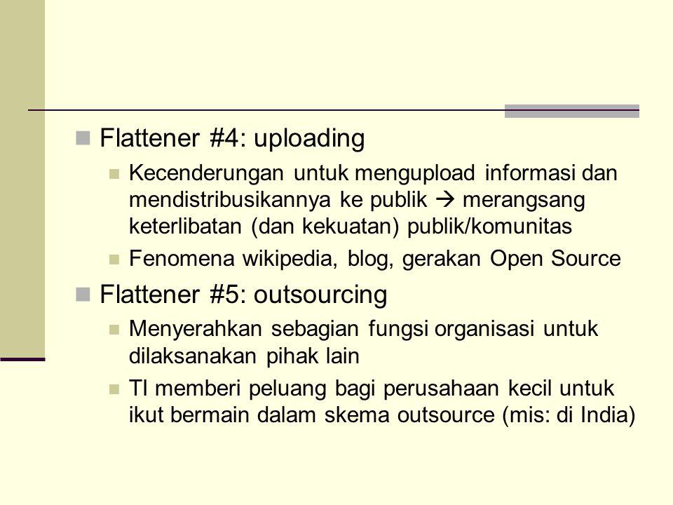 10 Flatteners (Tom Friedman, 2006) Flattener #1: runtuhnya tembok Berlin 9/11/89 Simbol runtuhnya dunia otoriter dan munculnya tatanan yang lebih demokratik, berorientasi pasar bebas, dan berprinsip pada konsensus Flattener #2: munculnya web dan Netscape Simbol munculnya konektivitas informasi (dan segala yang terkait dengannya, termasuk orang) Flattener #3: munculnya sistem workflow Sistem produksi yang melibatkan banyak pihak yang terkoordinir dalam workflow yang solid Didukung oleh standar/protokol komunikasi data (mis: http, xml)